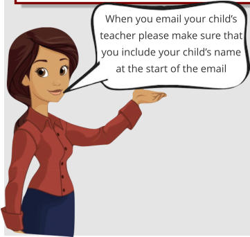 When you email your child's teacher please make sure that you include your child's name at the start of the email